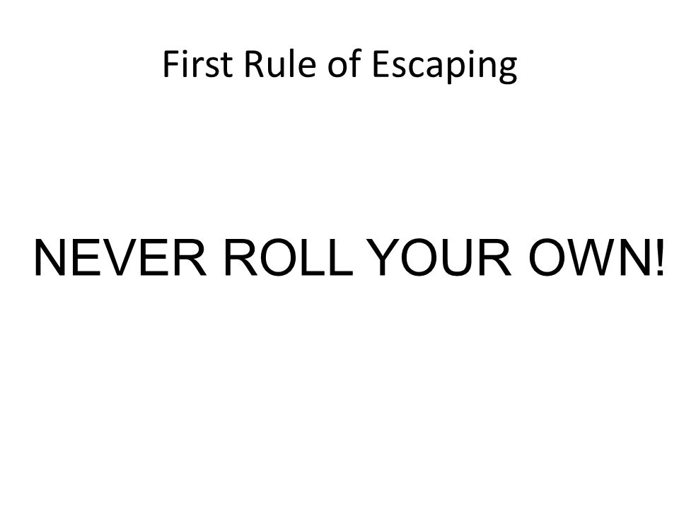 First Rule of Escaping NEVER ROLL YOUR OWN!