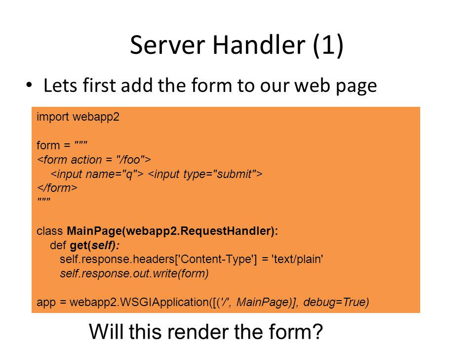 Server Handler (1) Lets first add the form to our web page import webapp2 form = class MainPage(webapp2.RequestHandler): def get(self): self.response.headers[ Content-Type ] = text/plain self.response.out.write(form) app = webapp2.WSGIApplication([( / , MainPage)], debug=True) Will this render the form?