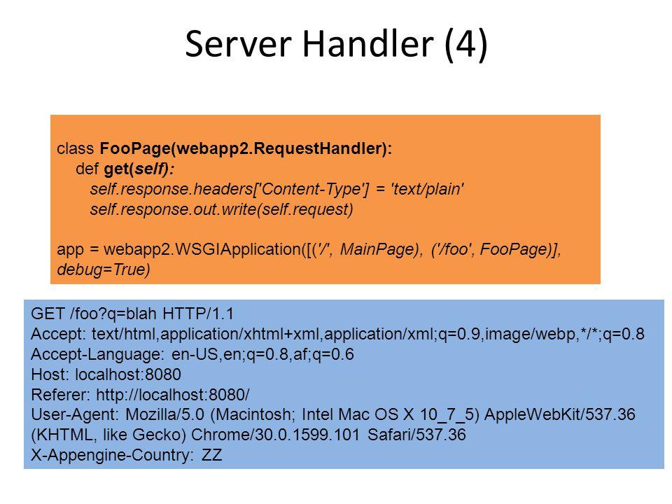 Server Handler (4) class FooPage(webapp2.RequestHandler): def get(self): self.response.headers[ Content-Type ] = text/plain self.response.out.write(self.request) app = webapp2.WSGIApplication([( / , MainPage), ( /foo , FooPage)], debug=True) GET /foo?q=blah HTTP/1.1 Accept: text/html,application/xhtml+xml,application/xml;q=0.9,image/webp,*/*;q=0.8 Accept-Language: en-US,en;q=0.8,af;q=0.6 Host: localhost:8080 Referer: http://localhost:8080/ User-Agent: Mozilla/5.0 (Macintosh; Intel Mac OS X 10_7_5) AppleWebKit/537.36 (KHTML, like Gecko) Chrome/30.0.1599.101 Safari/537.36 X-Appengine-Country: ZZ