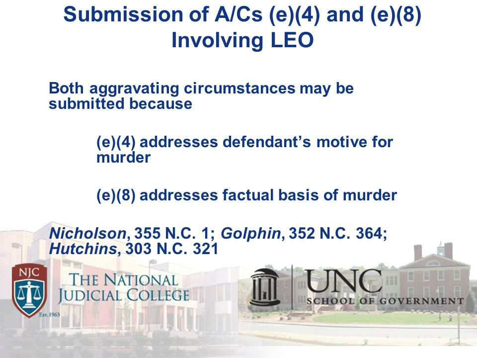 Submission of A/Cs (e)(4) and (e)(8) Involving LEO Both aggravating circumstances may be submitted because (e)(4) addresses defendant's motive for murder (e)(8) addresses factual basis of murder Nicholson, 355 N.C.
