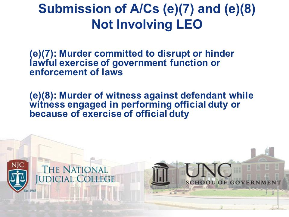 Submission of A/Cs (e)(7) and (e)(8) Not Involving LEO (e)(7): Murder committed to disrupt or hinder lawful exercise of government function or enforcement of laws (e)(8): Murder of witness against defendant while witness engaged in performing official duty or because of exercise of official duty