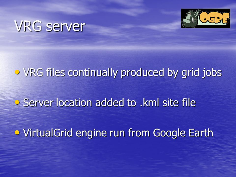 VRG server VRG files continually produced by grid jobs VRG files continually produced by grid jobs Server location added to.kml site file Server location added to.kml site file VirtualGrid engine run from Google Earth VirtualGrid engine run from Google Earth