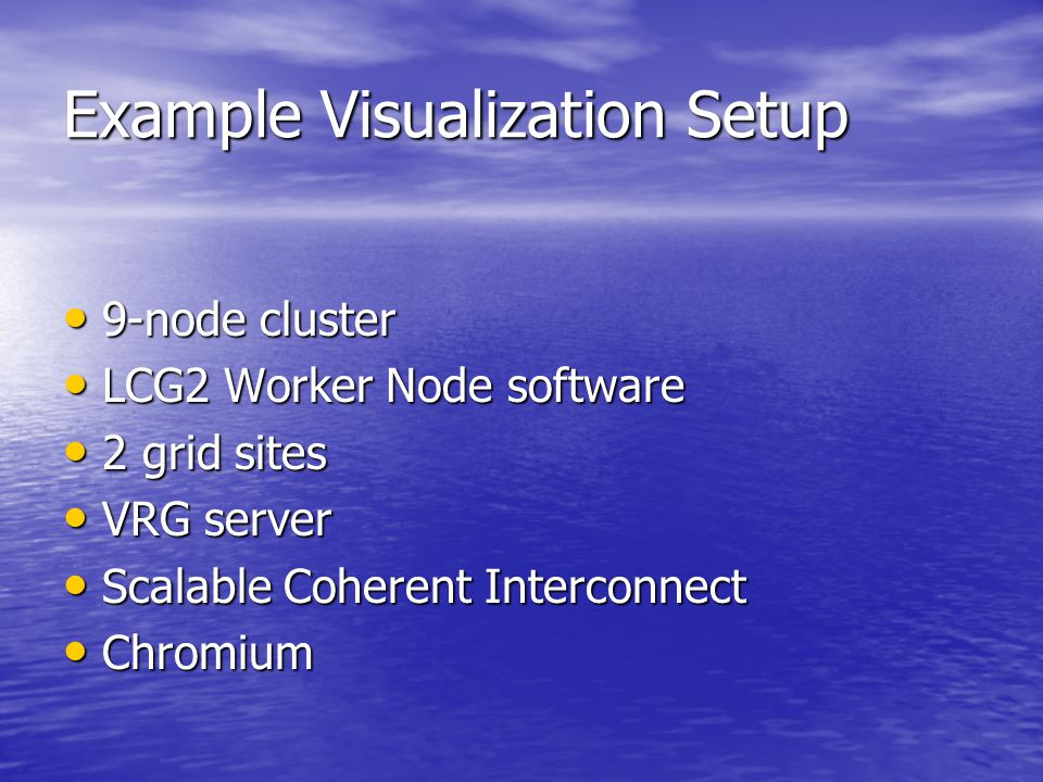 Example Visualization Setup 9-node cluster 9-node cluster LCG2 Worker Node software LCG2 Worker Node software 2 grid sites 2 grid sites VRG server VRG server Scalable Coherent Interconnect Scalable Coherent Interconnect Chromium Chromium