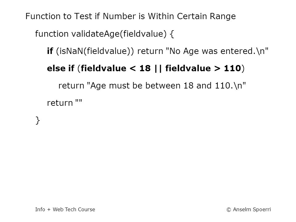 © Anselm SpoerriInfo + Web Tech Course Function to Test if Number is Within Certain Range function validateAge(fieldvalue) { if (isNaN(fieldvalue)) re