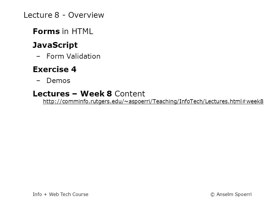 © Anselm SpoerriInfo + Web Tech Course Lecture 8 - Overview Forms in HTML JavaScript –Form Validation Exercise 4 –Demos Lectures – Week 8 Content http