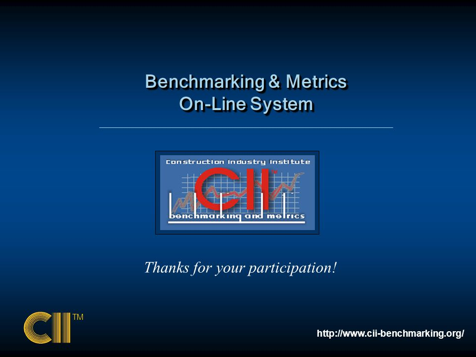 Benchmarking & Metrics On-Line System Benchmarking & Metrics On-Line System TM http://www.cii-benchmarking.org/ Thanks for your participation!