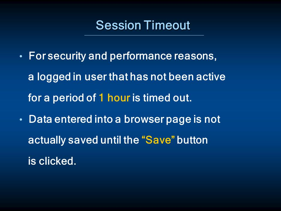 Session Timeout For security and performance reasons, a logged in user that has not been active for a period of 1 hour is timed out.