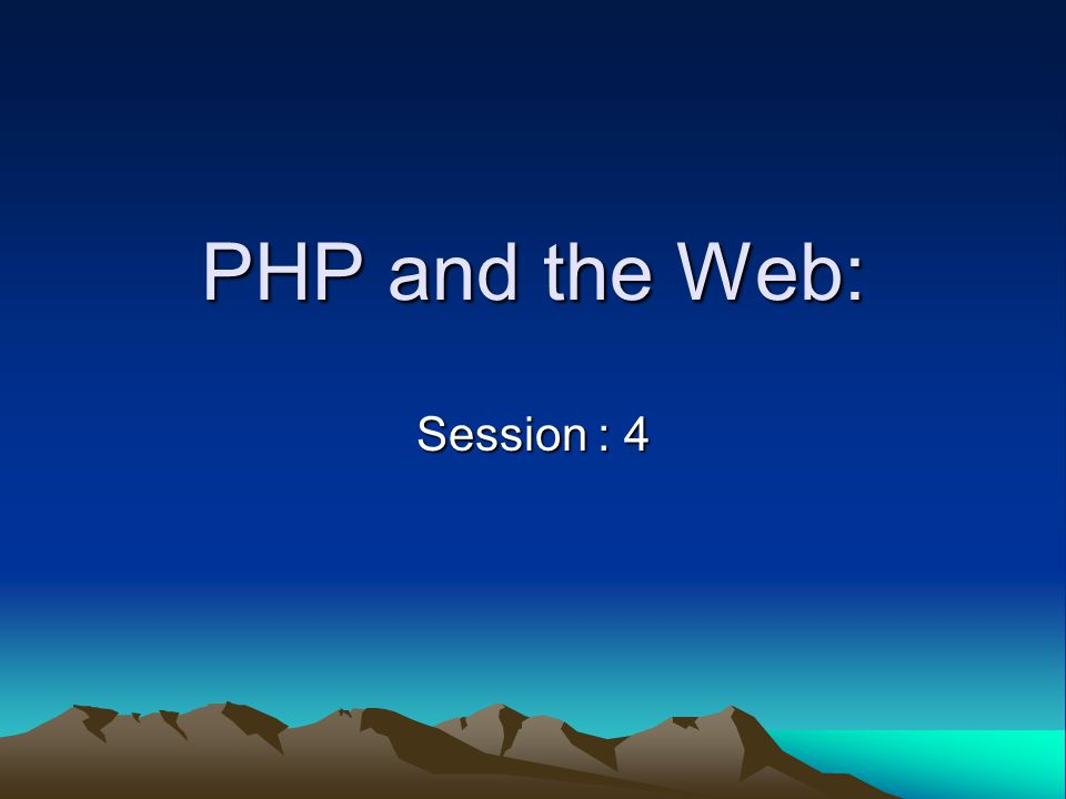 PHP and the Web: Session : 4