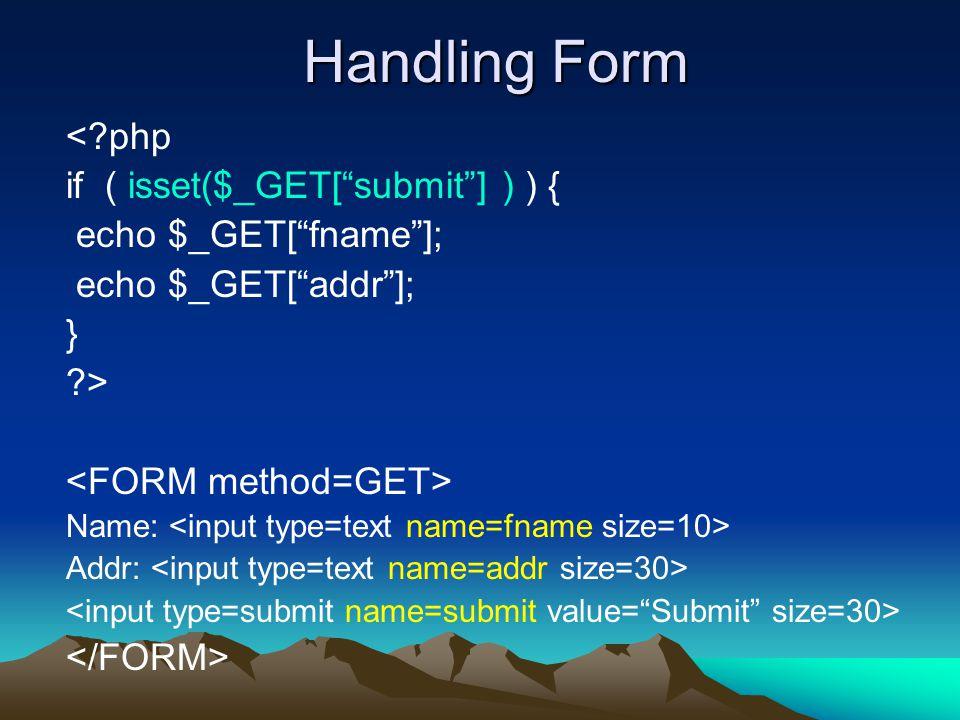 Handling Form <?php if ( isset($_GET[ submit ] ) ) { echo $_GET[ fname ]; echo $_GET[ addr ]; } ?> Name: Addr:
