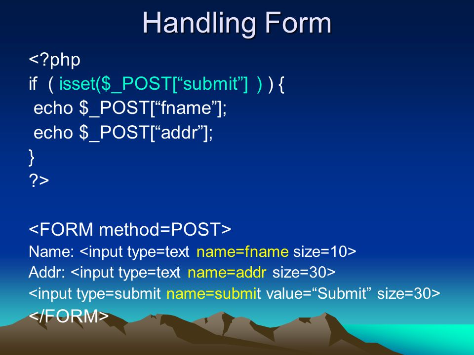 Handling Form < php if ( isset($_POST[ submit ] ) ) { echo $_POST[ fname ]; echo $_POST[ addr ]; } > Name: Addr: