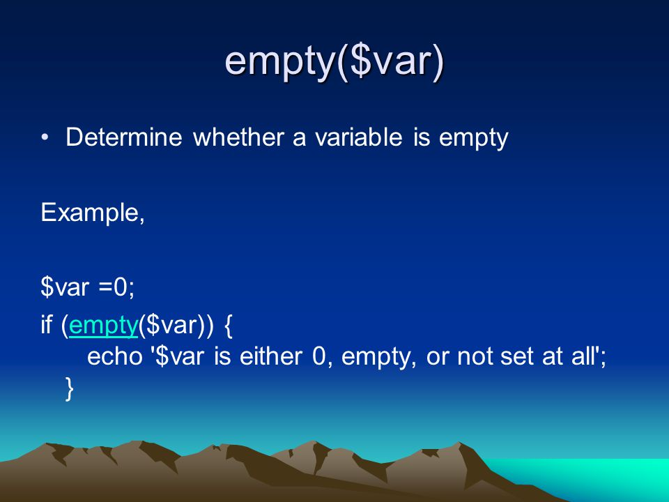 empty($var) Determine whether a variable is empty Example, $var =0; if (empty($var)) { echo $var is either 0, empty, or not set at all ; }empty