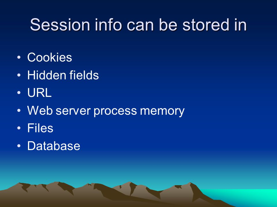 Session info can be stored in Cookies Hidden fields URL Web server process memory Files Database