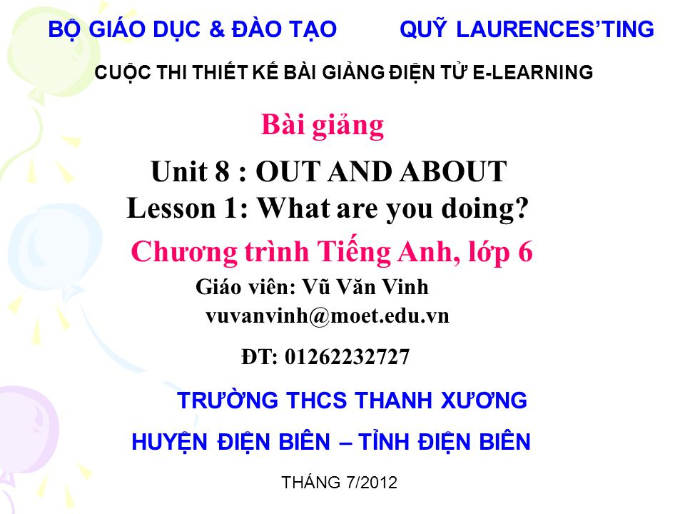 BỘ GIÁO DỤC & ĐÀO TẠO QUỸ LAURENCES'TING CUỘC THI THIẾT KẾ BÀI GIẢNG ĐIỆN TỬ E-LEARNING Unit 8 : OUT AND ABOUT Lesson 1: What are you doing.