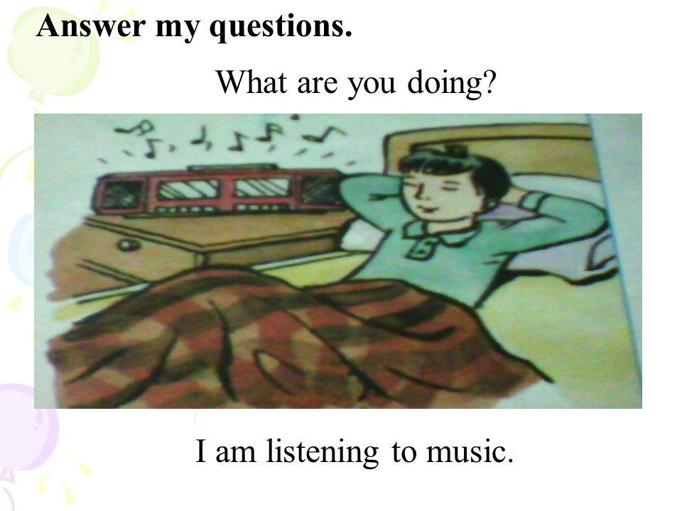 What are you doing? I am listening to music. Answer my questions.