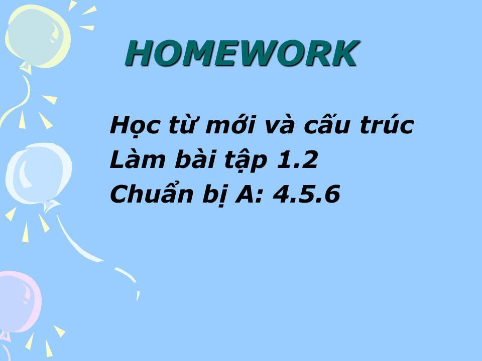 HOMEWORK Học từ mới và cấu trúc Làm bài tập 1.2 Chuẩn bị A: 4.5.6