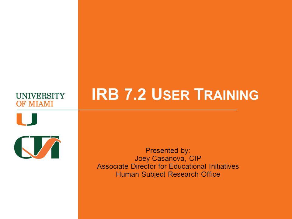 IRB 7.2 U SER T RAINING Presented by: Joey Casanova, CIP Associate Director for Educational Initiatives Human Subject Research Office