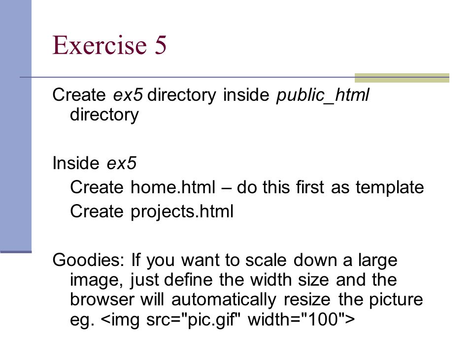 Exercise 5 Create ex5 directory inside public_html directory Inside ex5 Create home.html – do this first as template Create projects.html Goodies: If you want to scale down a large image, just define the width size and the browser will automatically resize the picture eg.