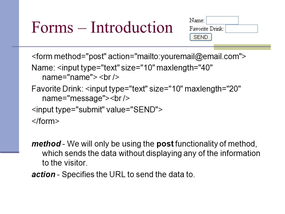 Forms – Introduction Name: Favorite Drink: method - We will only be using the post functionality of method, which sends the data without displaying any of the information to the visitor.