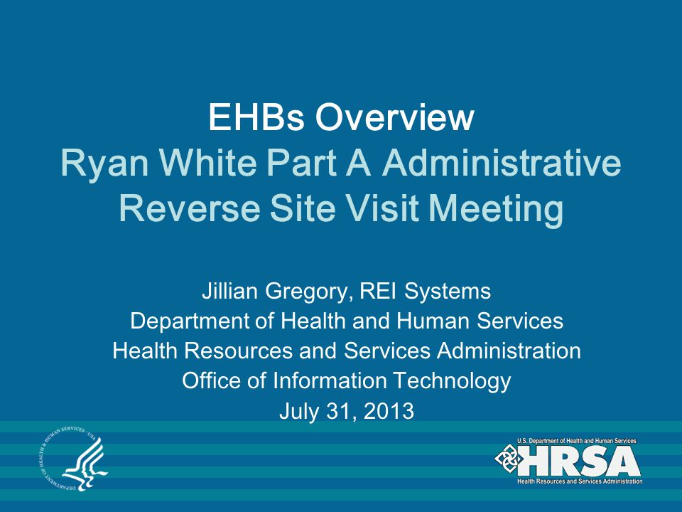 EHBs Overview Ryan White Part A Administrative Reverse Site Visit Meeting Jillian Gregory, REI Systems Department of Health and Human Services Health