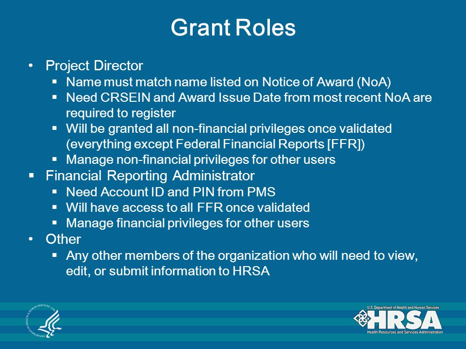 Grant Roles Project Director  Name must match name listed on Notice of Award (NoA)  Need CRSEIN and Award Issue Date from most recent NoA are requir