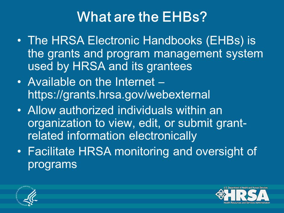What are the EHBs? The HRSA Electronic Handbooks (EHBs) is the grants and program management system used by HRSA and its grantees Available on the Int