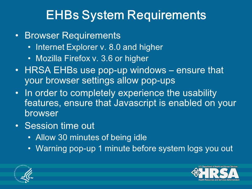 EHBs System Requirements Browser Requirements Internet Explorer v. 8.0 and higher Mozilla Firefox v. 3.6 or higher HRSA EHBs use pop-up windows – ensu