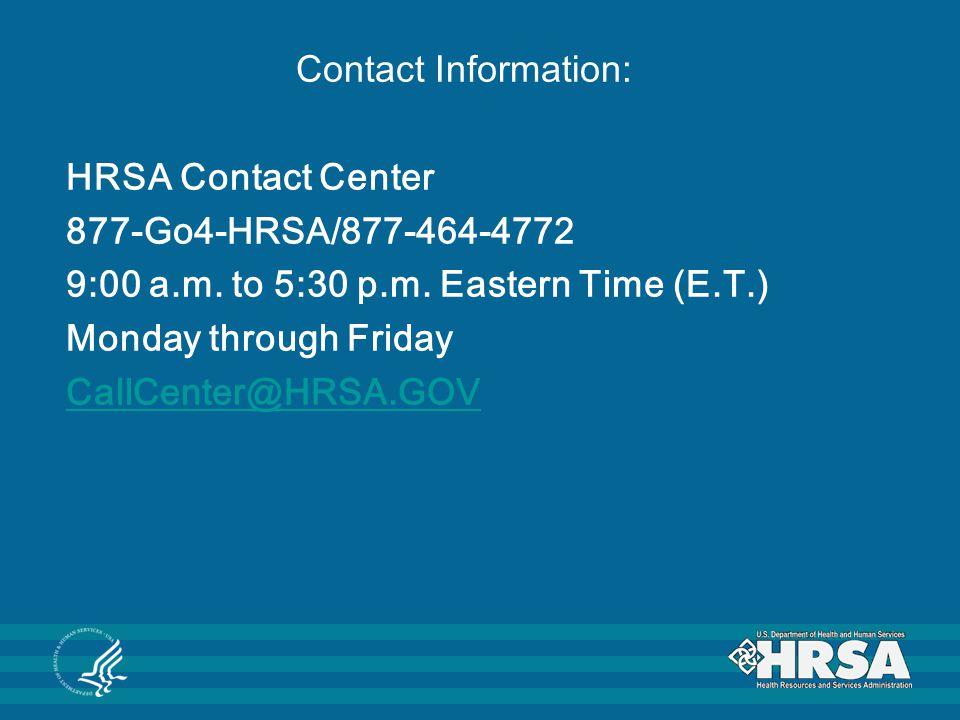 Contact Information: HRSA Contact Center 877-Go4-HRSA/877-464-4772 9:00 a.m. to 5:30 p.m. Eastern Time (E.T.) Monday through Friday CallCenter@HRSA.GO