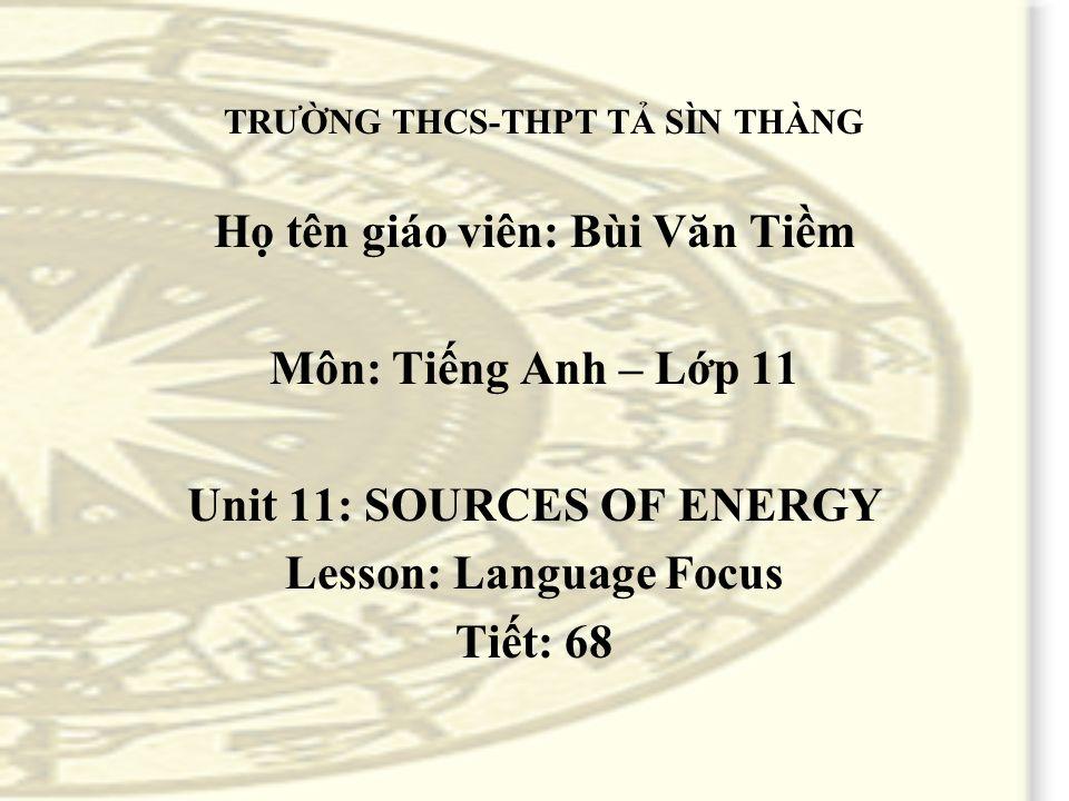 TRƯỜNG THCS-THPT TẢ SÌN THÀNG Họ tên giáo viên: Bùi Văn Tiềm Môn: Tiếng Anh – Lớp 11 Unit 11: SOURCES OF ENERGY Lesson: Language Focus Tiết: 68