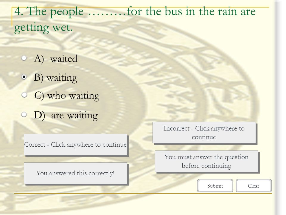 4. The people ………for the bus in the rain are getting wet.