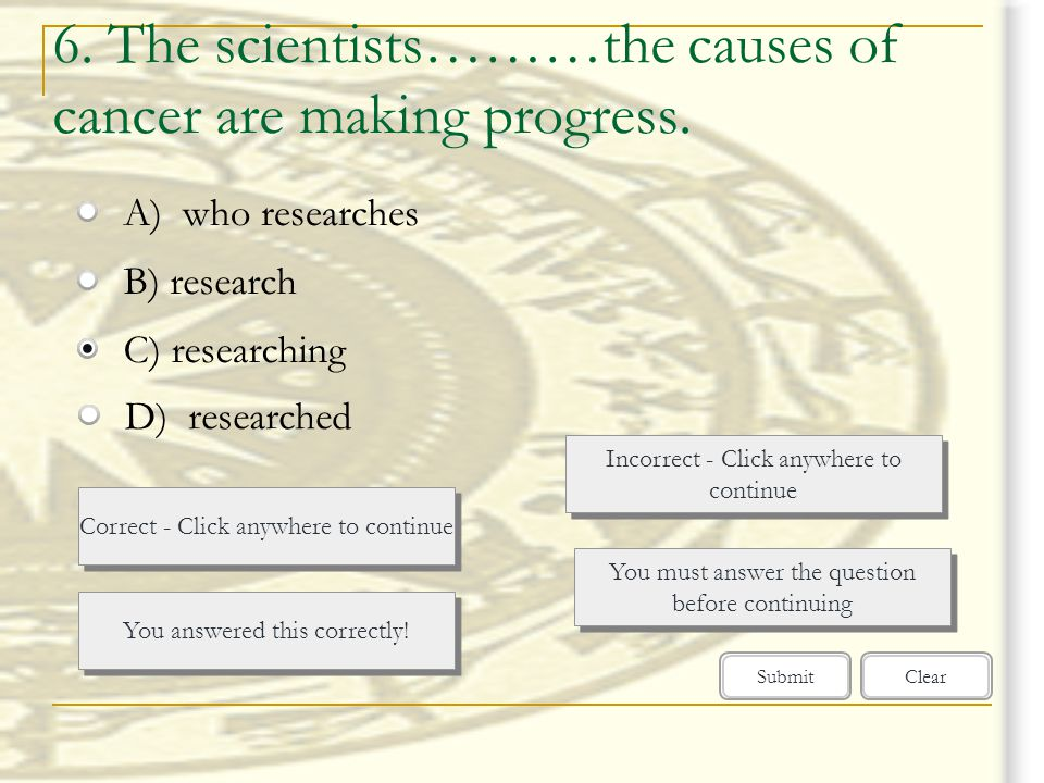 6. The scientists………the causes of cancer are making progress.
