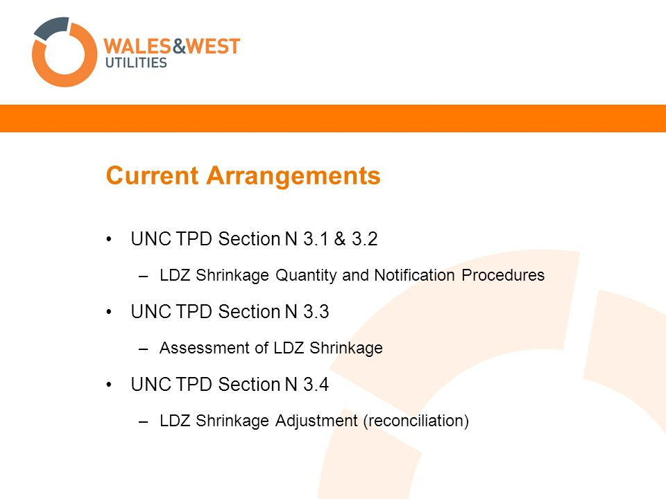 Current Arrangements UNC TPD Section N 3.1 & 3.2 –LDZ Shrinkage Quantity and Notification Procedures UNC TPD Section N 3.3 –Assessment of LDZ Shrinkag