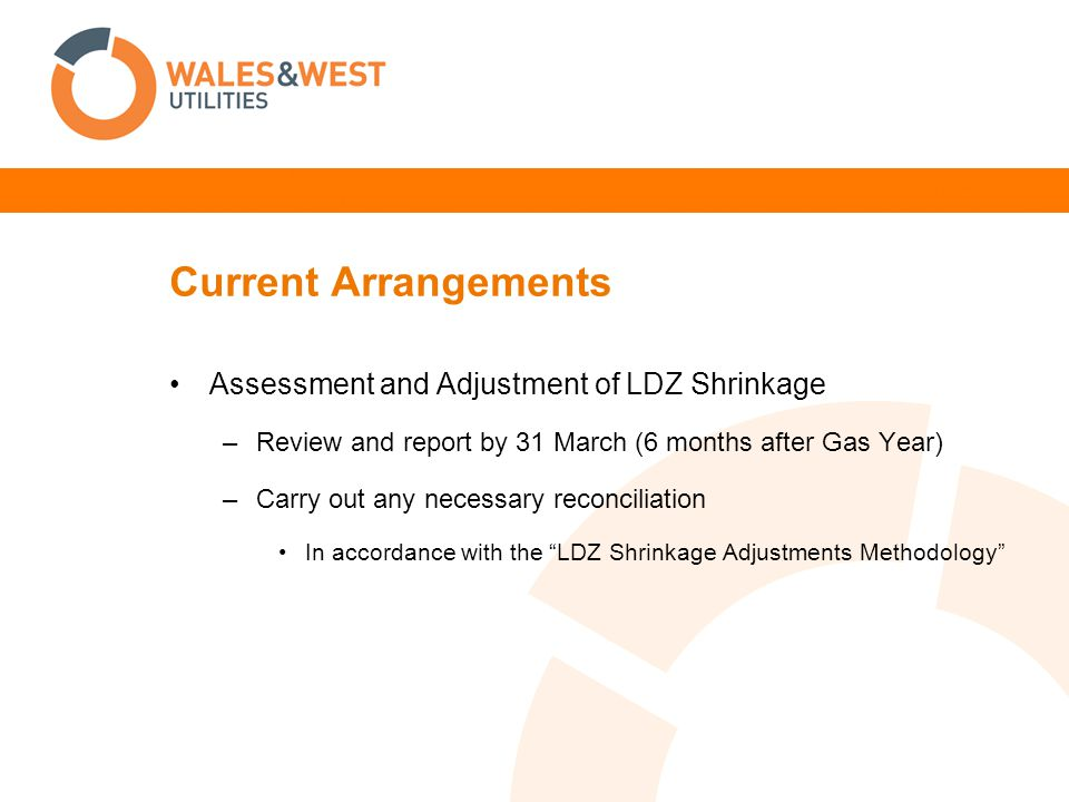 Current Arrangements Assessment and Adjustment of LDZ Shrinkage –Review and report by 31 March (6 months after Gas Year) –Carry out any necessary reconciliation In accordance with the LDZ Shrinkage Adjustments Methodology