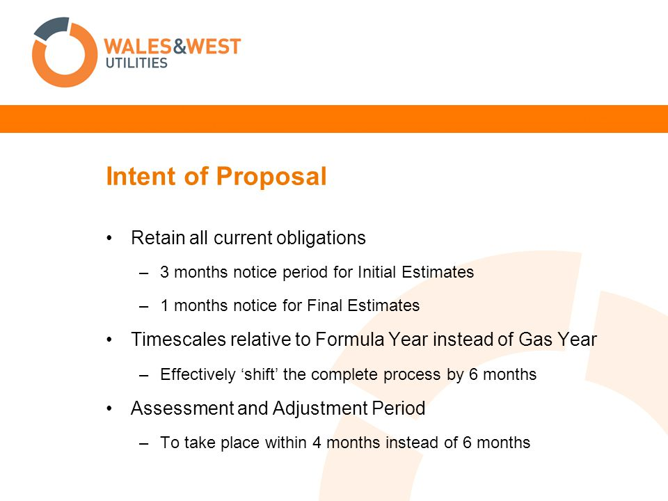 Intent of Proposal Retain all current obligations –3 months notice period for Initial Estimates –1 months notice for Final Estimates Timescales relative to Formula Year instead of Gas Year –Effectively 'shift' the complete process by 6 months Assessment and Adjustment Period –To take place within 4 months instead of 6 months