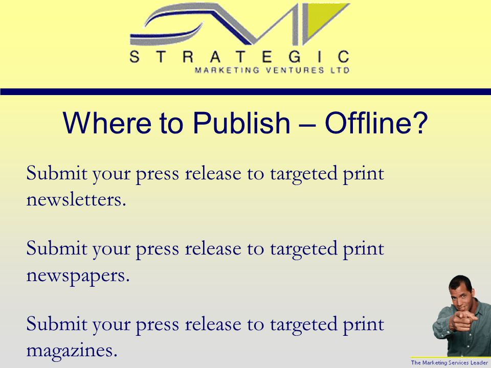 Where to Publish – Online? Submit your press release to targeted online forums. Submit your press release to targeted email discussion groups. Submit