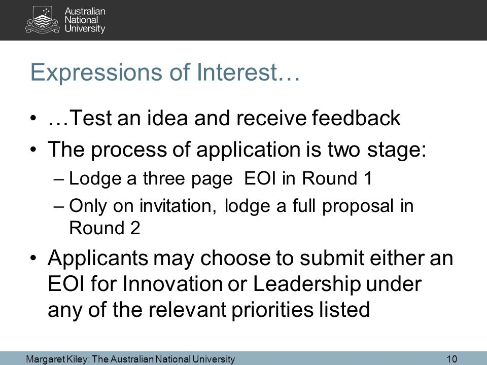 Expressions of Interest… …Test an idea and receive feedback The process of application is two stage: –Lodge a three page EOI in Round 1 –Only on invitation, lodge a full proposal in Round 2 Applicants may choose to submit either an EOI for Innovation or Leadership under any of the relevant priorities listed Margaret Kiley: The Australian National University10