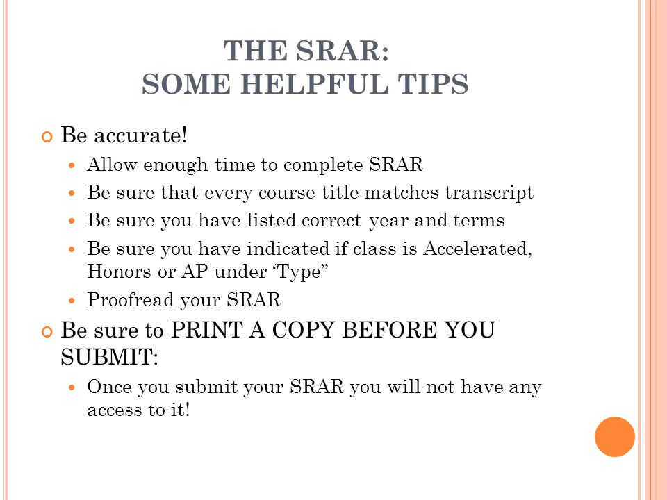 THE SRAR: SOME HELPFUL TIPS Be accurate! Allow enough time to complete SRAR Be sure that every course title matches transcript Be sure you have listed
