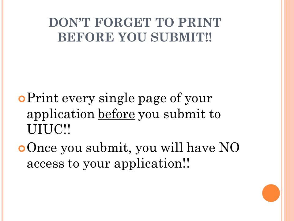 DON'T FORGET TO PRINT BEFORE YOU SUBMIT!! Print every single page of your application before you submit to UIUC!! Once you submit, you will have NO ac
