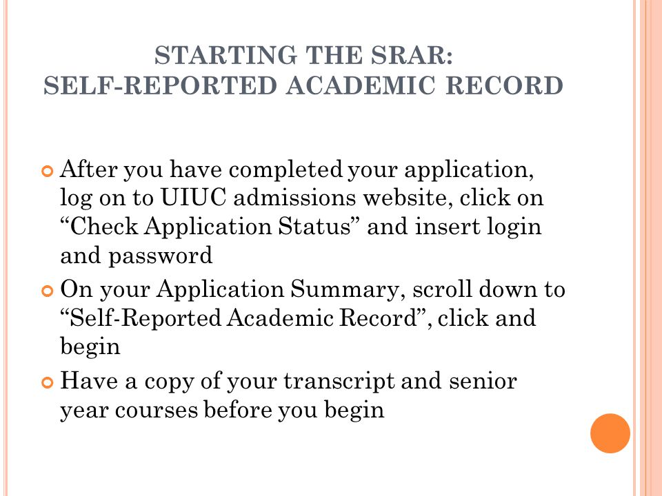 STARTING THE SRAR: SELF-REPORTED ACADEMIC RECORD After you have completed your application, log on to UIUC admissions website, click on Check Application Status and insert login and password On your Application Summary, scroll down to Self-Reported Academic Record , click and begin Have a copy of your transcript and senior year courses before you begin