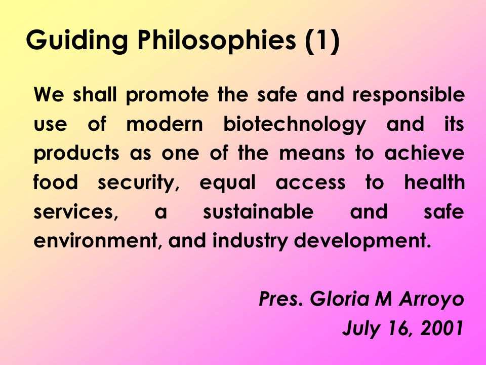 Guiding Philosophies (1) We shall promote the safe and responsible use of modern biotechnology and its products as one of the means to achieve food security, equal access to health services, a sustainable and safe environment, and industry development.