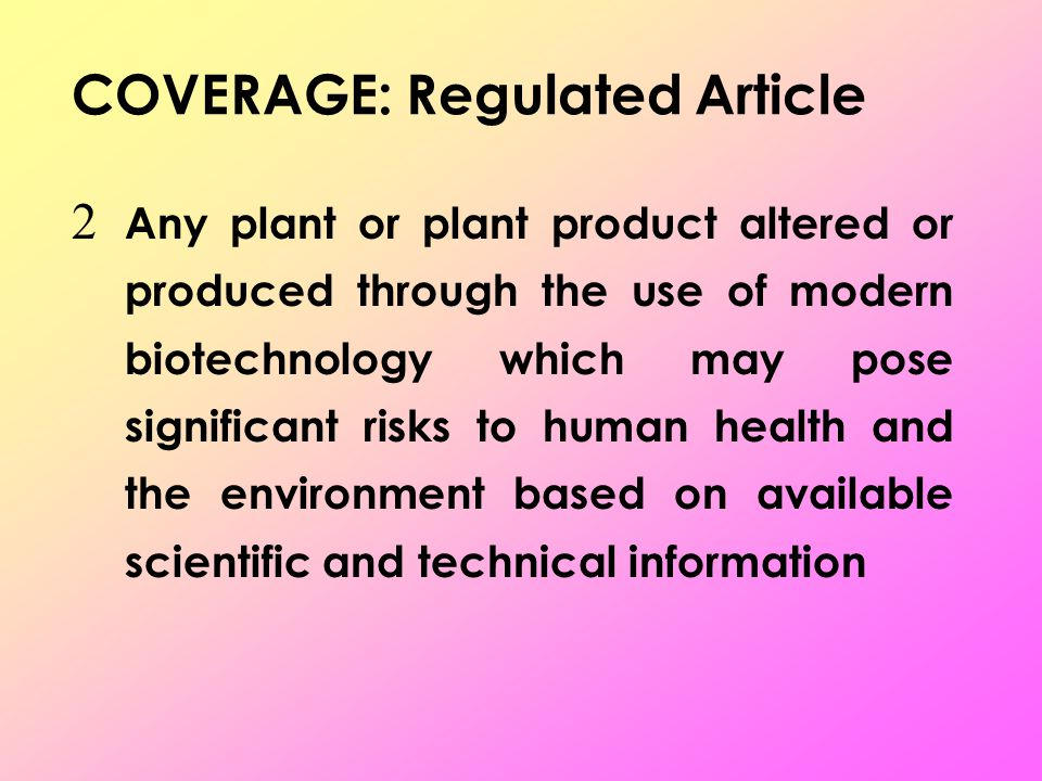  Any plant or plant product altered or produced through the use of modern biotechnology which may pose significant risks to human health and the environment based on available scientific and technical information COVERAGE: Regulated Article