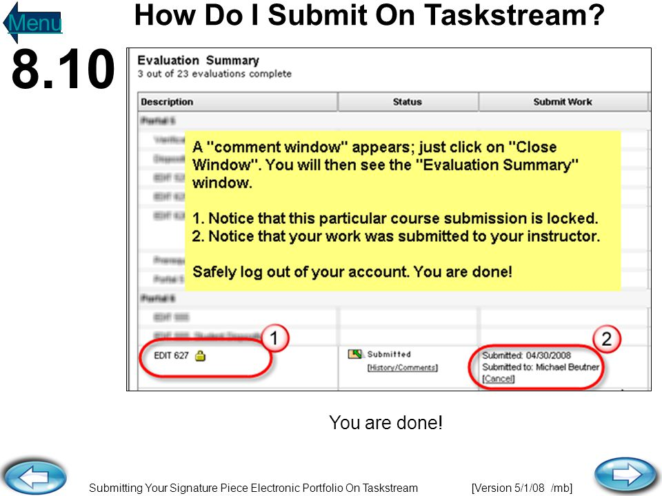 Submitting Your Signature Piece Electronic Portfolio On Taskstream [Version 5/1/08 /mb] You are done! How Do I Submit On Taskstream? Menu 8.10