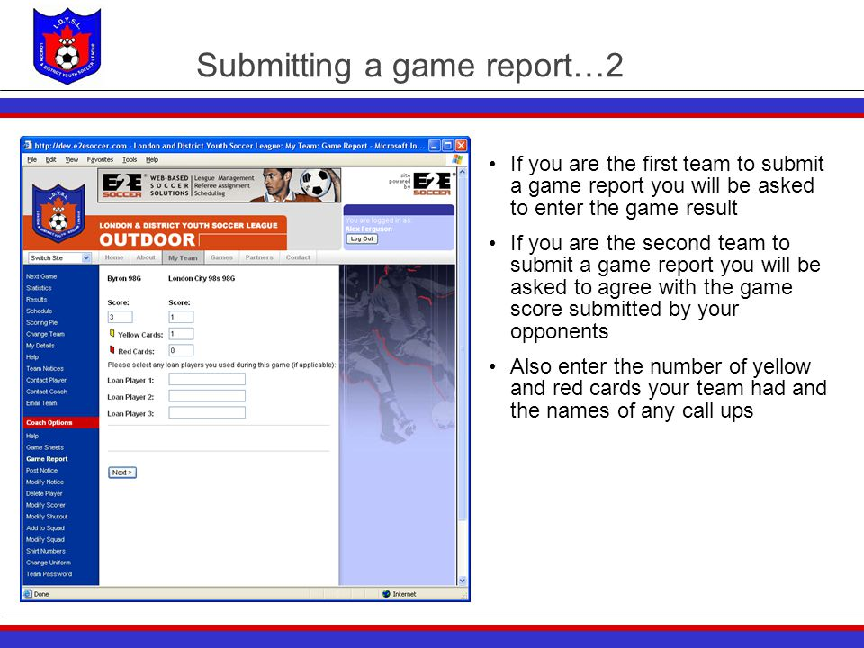 Submitting a game report…2 If you are the first team to submit a game report you will be asked to enter the game result If you are the second team to submit a game report you will be asked to agree with the game score submitted by your opponents Also enter the number of yellow and red cards your team had and the names of any call ups