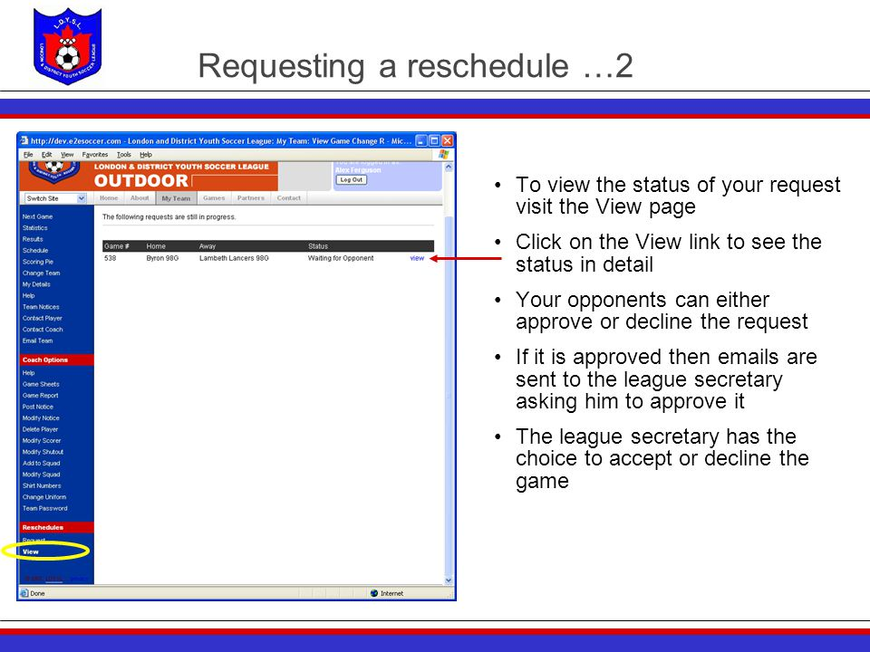 Requesting a reschedule …2 To view the status of your request visit the View page Click on the View link to see the status in detail Your opponents can either approve or decline the request If it is approved then emails are sent to the league secretary asking him to approve it The league secretary has the choice to accept or decline the game