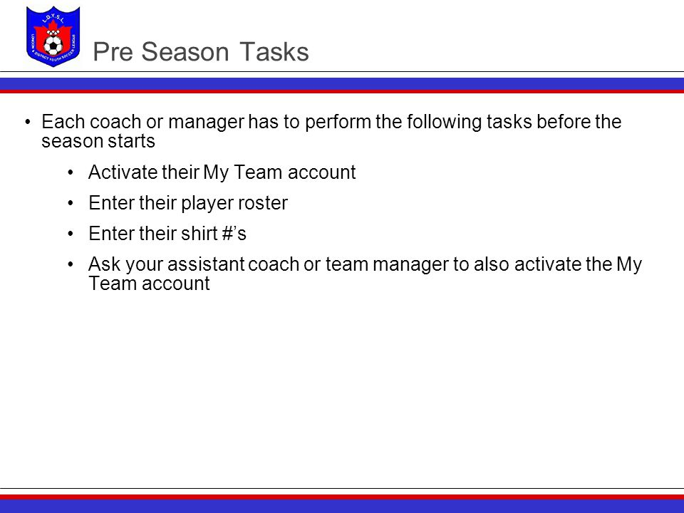 Pre Season Tasks Each coach or manager has to perform the following tasks before the season starts Activate their My Team account Enter their player r