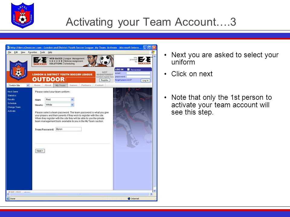 Activating your Team Account….3 Next you are asked to select your uniform Click on next Note that only the 1st person to activate your team account will see this step.