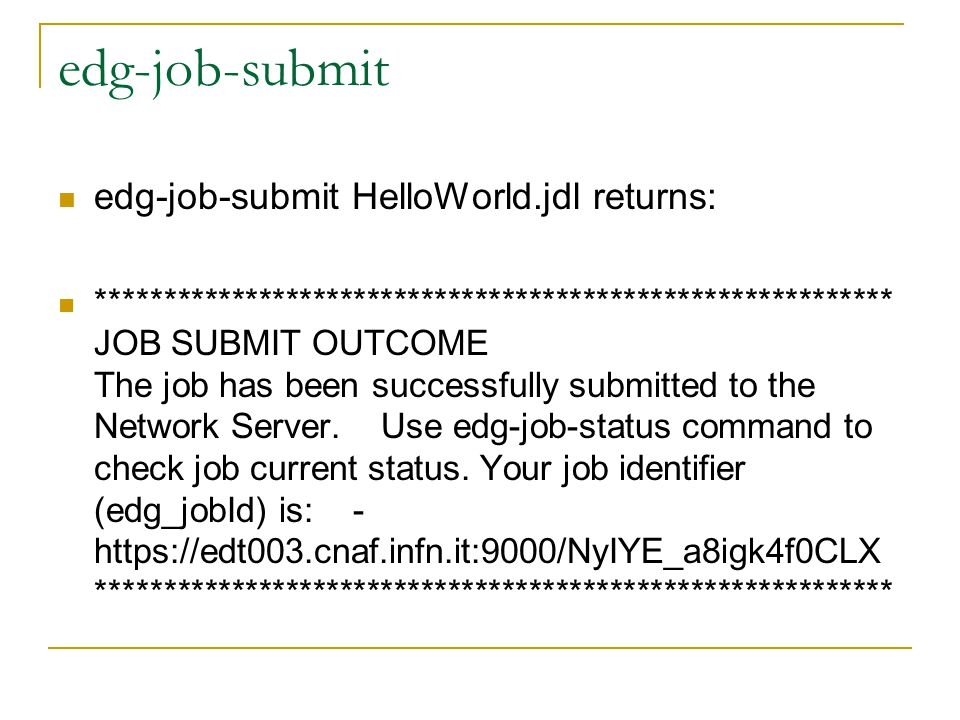 edg-job-submit edg-job-submit HelloWorld.jdl returns: *********************************************************** JOB SUBMIT OUTCOME The job has been