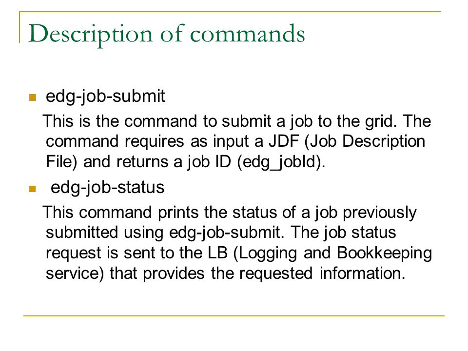 Description of commands edg-job-submit This is the command to submit a job to the grid. The command requires as input a JDF (Job Description File) and