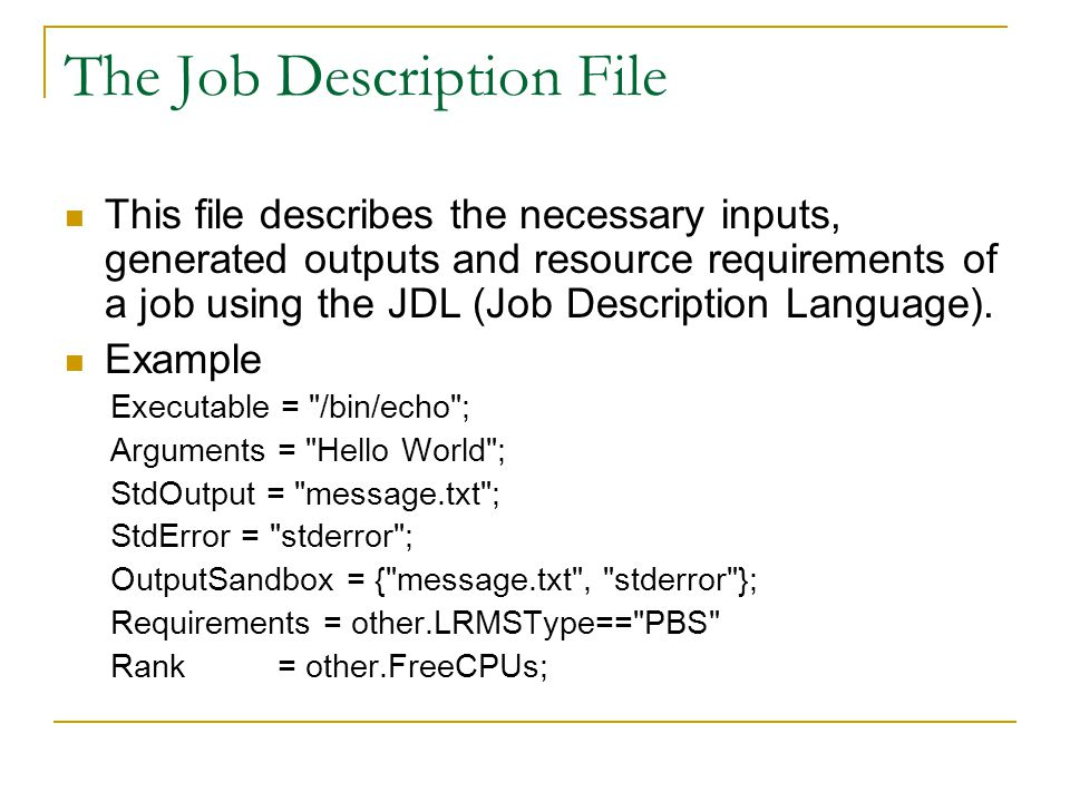 The Job Description File This file describes the necessary inputs, generated outputs and resource requirements of a job using the JDL (Job Description
