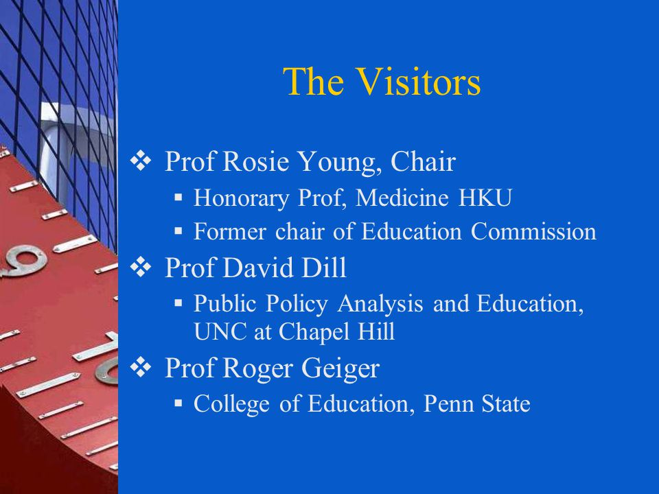 The Visitors  Prof Rosie Young, Chair  Honorary Prof, Medicine HKU  Former chair of Education Commission  Prof David Dill  Public Policy Analysis and Education, UNC at Chapel Hill  Prof Roger Geiger  College of Education, Penn State