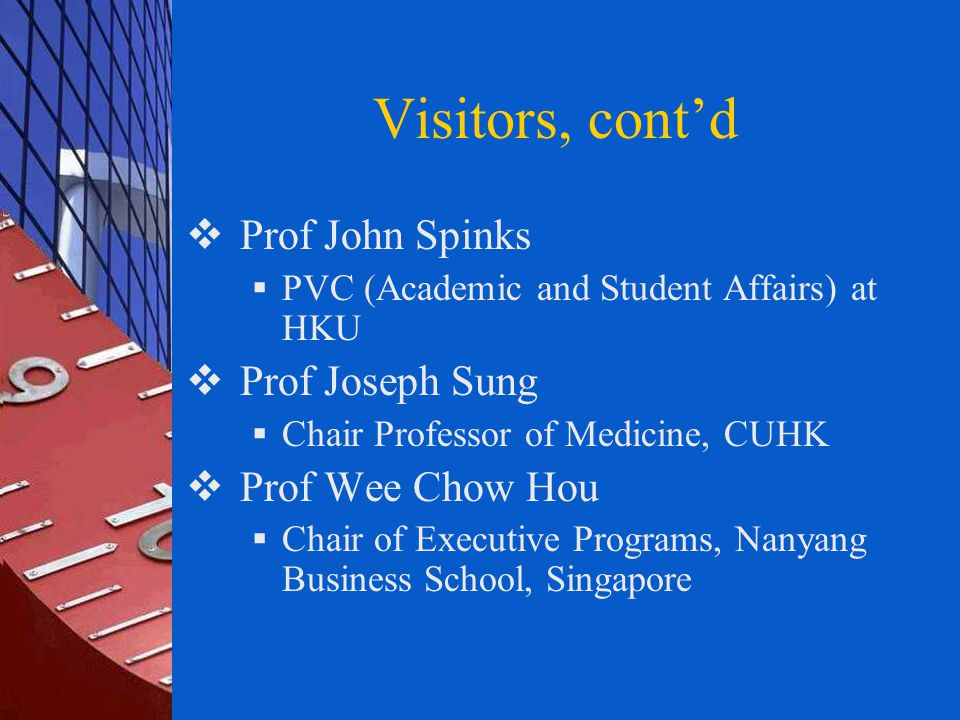 Visitors, cont'd  Prof John Spinks  PVC (Academic and Student Affairs) at HKU  Prof Joseph Sung  Chair Professor of Medicine, CUHK  Prof Wee Chow Hou  Chair of Executive Programs, Nanyang Business School, Singapore